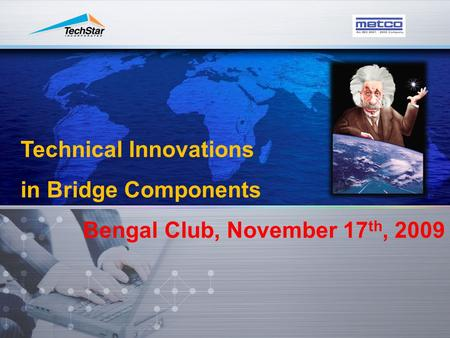 Technical Innovations in Bridge Components Bengal Club, November 17 th, 2009.