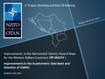 Skopje, 04-05 Oct 2012 Radmila Salic, MSc. 1 st Project Workshop and Kick-Off Meeting Improvements in the Harmonized Seismic Hazard Maps for the Western.