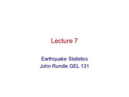 Earthquake Statistics John Rundle GEL 131