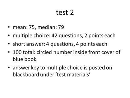Test 2 mean: 75, median: 79 multiple choice: 42 questions, 2 points each short answer: 4 questions, 4 points each 100 total: circled number inside front.
