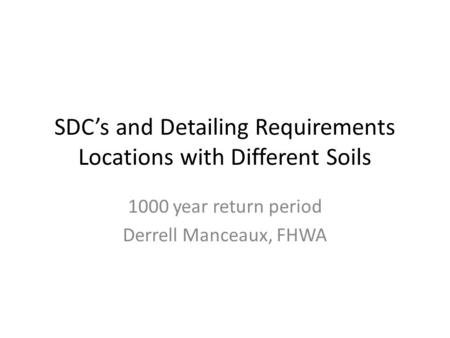 SDC's and Detailing Requirements Locations with Different Soils 1000 year return period Derrell Manceaux, FHWA.