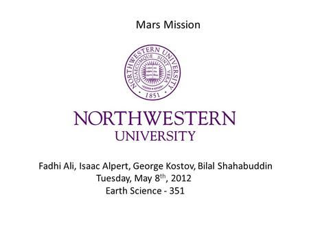Mars Mission Fadhi Ali, Isaac Alpert, George Kostov, Bilal Shahabuddin Tuesday, May 8 th, 2012 Earth Science - 351.