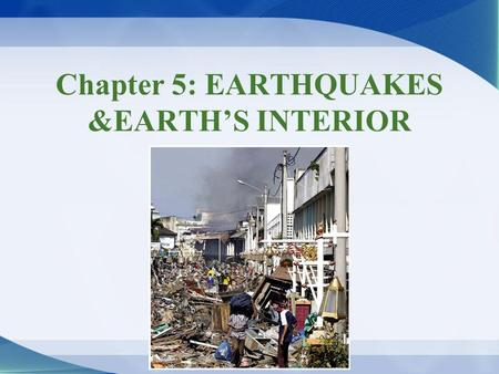 Chapter 5: EARTHQUAKES &EARTH'S INTERIOR. Earthquakes & earthquake hazards Earthquake –Sudden release of energy Seismology –Scientific study of earthquakes.
