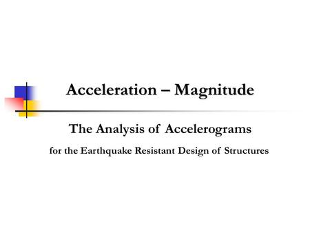 Acceleration – Magnitude The Analysis of Accelerograms for the Earthquake Resistant Design of Structures.