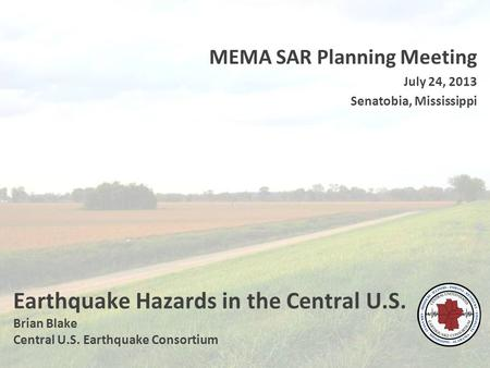 Earthquake Hazards in the Central U.S. Brian Blake Central U.S. Earthquake Consortium MEMA SAR Planning Meeting July 24, 2013 Senatobia, Mississippi.