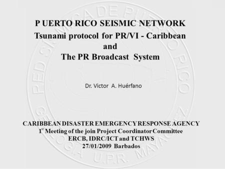 P UERTO RICO SEISMIC NETWORK Tsunami protocol for PR/VI - Caribbean and The PR Broadcast System Dr. Victor A. Huérfano CARIBBEAN DISASTER EMERGENCY RESPONSE.