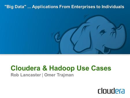 Cloudera & Hadoop Use Cases Rob Lancaster | Omer Trajman Big Data... Applications From Enterprises to Individuals.