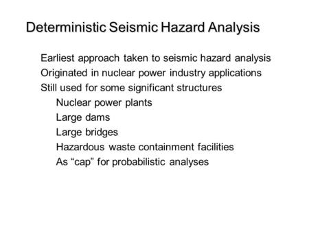 Deterministic Seismic Hazard Analysis Earliest approach taken to seismic hazard analysis Originated in nuclear power industry applications Still used for.