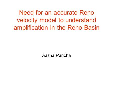 Need for an accurate Reno velocity model to understand amplification in the Reno Basin Aasha Pancha.
