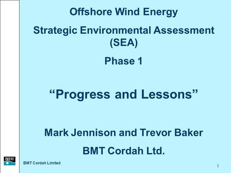 "BMT Cordah Limited 1 Offshore Wind Energy Strategic Environmental Assessment (SEA) Phase 1 ""Progress and Lessons"" Mark Jennison and Trevor Baker BMT Cordah."