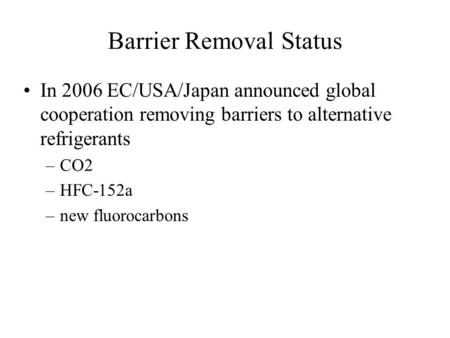 Barrier Removal Status In 2006 EC/USA/Japan announced global cooperation removing barriers to alternative refrigerants –CO2 –HFC-152a –new fluorocarbons.