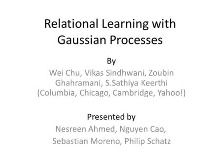 Relational Learning with Gaussian Processes By Wei Chu, Vikas Sindhwani, Zoubin Ghahramani, S.Sathiya Keerthi (Columbia, Chicago, Cambridge, Yahoo!) Presented.