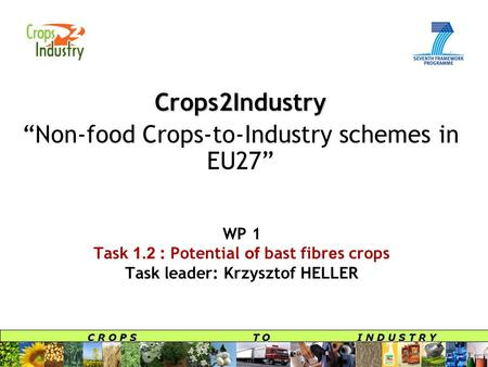 "C R O P S T O I N D U S T R Y WP 1 Task 1.2 : Potential of bast fibr e s crops Task leader: Krzysztof HELLER Crops2Industry ""Non-food Crops-to-Industry."