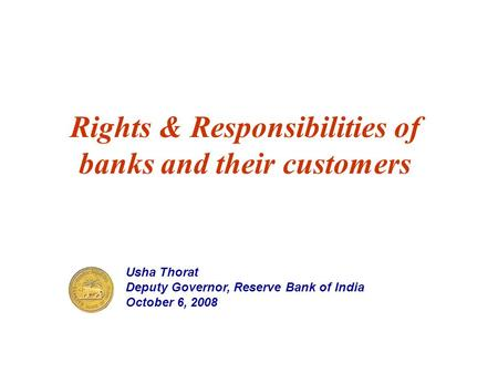 Rights & Responsibilities of banks and their customers Usha Thorat Deputy Governor, Reserve Bank of India October 6, 2008.