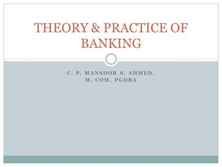 C. P. MANSOOR S. AHMED. M. COM, PGDBA THEORY & PRACTICE OF BANKING.