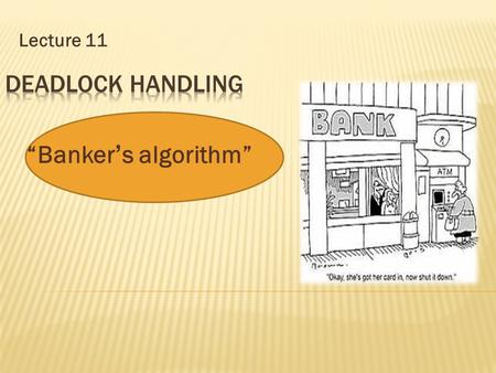 "Lecture 11 ""Banker ' s algorithm"".  Multiple instances.  Each process must a priori knowledge claim maximum use.  When a process requests a resource."