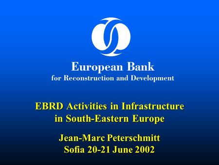  EBRD Activities in Infrastructure in South-Eastern Europe Jean-Marc Peterschmitt Sofia 20-21 June 2002.