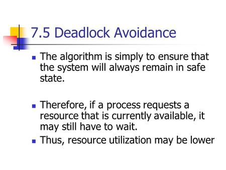 7.5 Deadlock Avoidance The algorithm is simply to ensure that the system will always remain in safe state. Therefore, if a process requests a resource.