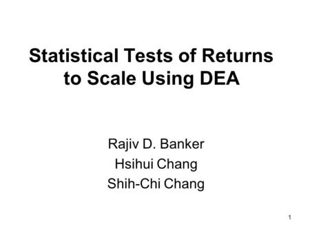 1 Statistical Tests of Returns to Scale Using DEA Rajiv D. Banker Hsihui Chang Shih-Chi Chang.
