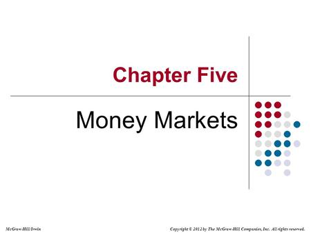 Copyright © 2012 by The McGraw-Hill Companies, Inc. All rights reserved. McGraw-Hill/Irwin Chapter Five Money Markets.