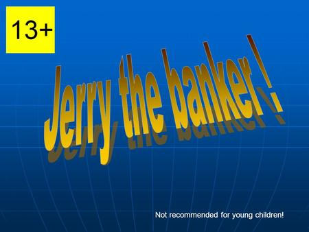 Not recommended for young children!. Jerry is a smilling person and he is a banker. He is 58 years old. He loves his job.