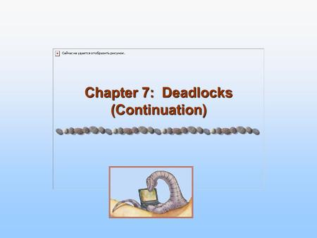 Chapter 7: Deadlocks (Continuation). 7.2 Silberschatz, Galvin and Gagne ©2005 Operating System Concepts - 7 th Edition, Feb 14, 2005 Chapter 7: Deadlocks.