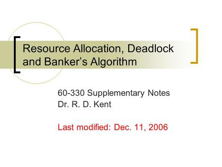 Resource Allocation, Deadlock and Banker's Algorithm 60-330 Supplementary Notes Dr. R. D. Kent Last modified: Dec. 11, 2006.