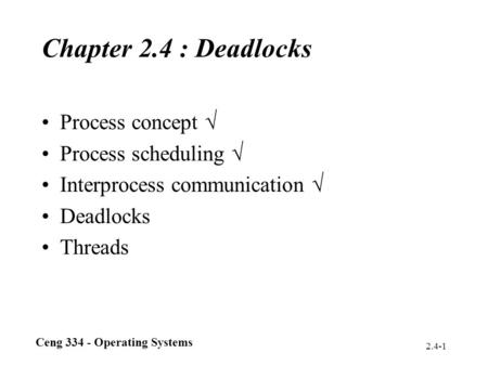 Ceng 334 - Operating Systems 2.4-1 Chapter 2.4 : Deadlocks Process concept  Process scheduling  Interprocess communication  Deadlocks Threads.