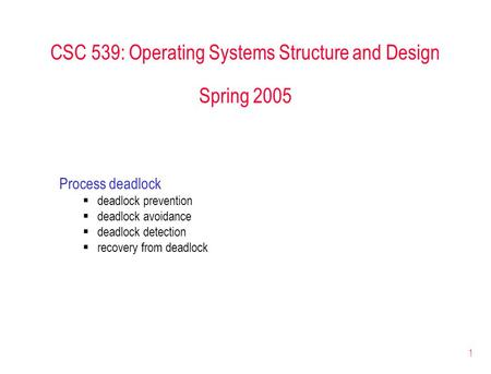 1 CSC 539: Operating Systems Structure and Design Spring 2005 Process deadlock  deadlock prevention  deadlock avoidance  deadlock detection  recovery.