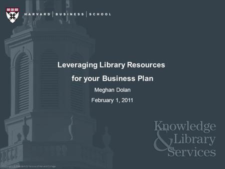 Copyright © President & Fellows of Harvard College Leveraging Library Resources for your Business Plan Meghan Dolan February 1, 2011.