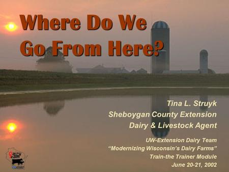"Where Do We Go From Here? Tina L. Struyk Sheboygan County Extension Dairy & Livestock Agent UW-Extension Dairy Team ""Modernizing Wisconsin's Dairy Farms"""