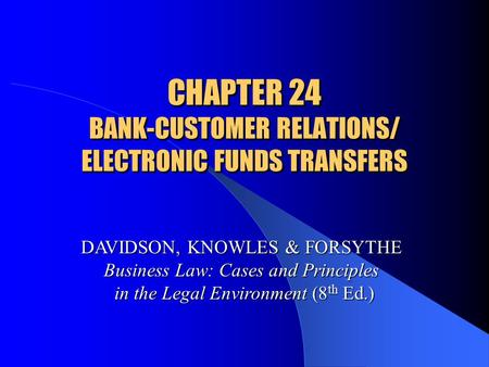 CHAPTER 24 BANK-CUSTOMER RELATIONS/ ELECTRONIC FUNDS TRANSFERS DAVIDSON, KNOWLES & FORSYTHE Business Law: Cases and Principles in the Legal Environment.