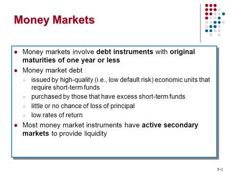 5-1 Money Markets Money markets involve debt instruments with original maturities of one year or less Money market debt issued by high-quality (i.e., low.