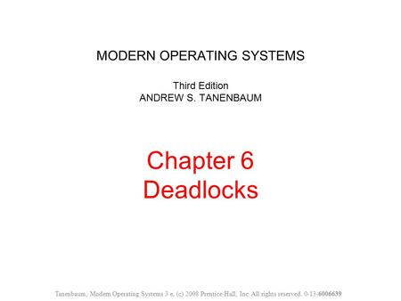 MODERN OPERATING SYSTEMS Third Edition ANDREW S. TANENBAUM Chapter 6 Deadlocks Tanenbaum, Modern Operating Systems 3 e, (c) 2008 Prentice-Hall, Inc. All.
