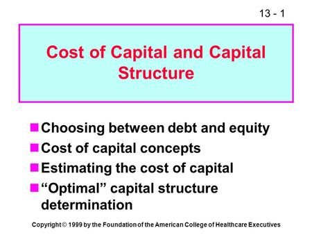 13 - 1 Copyright © 1999 by the Foundation of the American College of Healthcare Executives Cost of Capital and Capital Structure Choosing between debt.