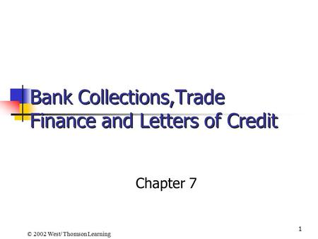 1 Bank Collections,Trade Finance and Letters of Credit Chapter 7 © 2002 West/ Thomson Learning.