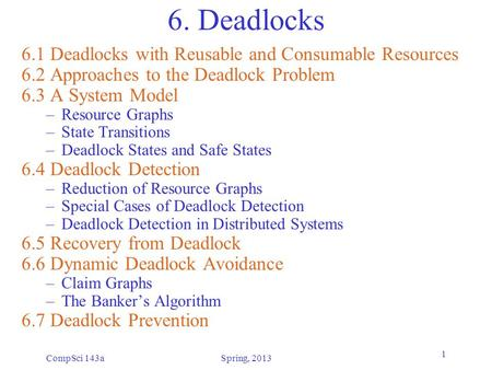 CompSci 143aSpring, 2013 1 6. Deadlocks 6.1 Deadlocks with Reusable and Consumable Resources 6.2 Approaches to the Deadlock Problem 6.3 A System Model.