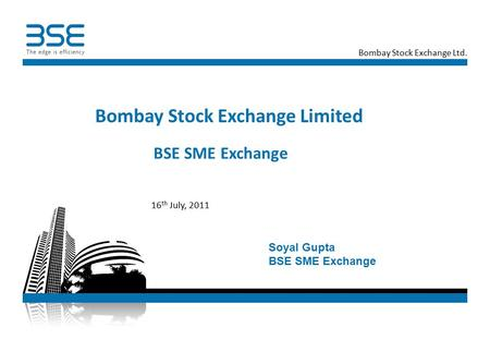 Bombay Stock Exchange Ltd. BSE SME Exchange Bombay Stock Exchange Limited 16 th July, 2011 Soyal Gupta BSE SME Exchange.
