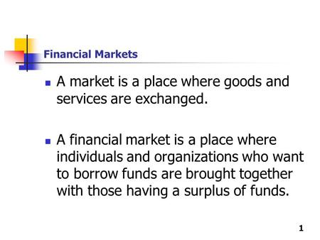 1 Financial Markets A market is a place where goods and services are exchanged. A financial market is a place where individuals and organizations who want.