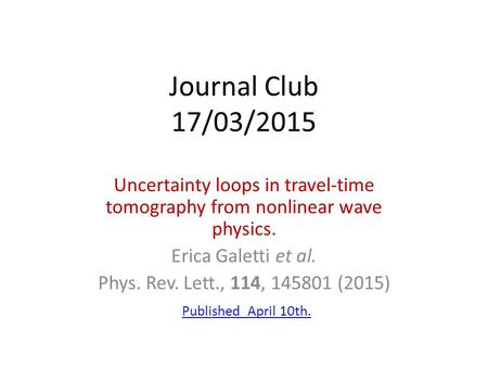 Journal Club 17/03/2015 Uncertainty loops in travel-time tomography from nonlinear wave physics. Erica Galetti et al. Phys. Rev. Lett., 114, 145801 (2015)