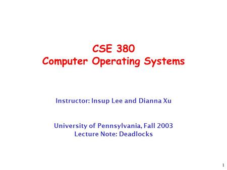1 CSE 380 Computer Operating Systems Instructor: Insup Lee and Dianna Xu University of Pennsylvania, Fall 2003 Lecture Note: Deadlocks.