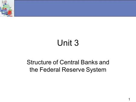 1 Unit 3 Structure of Central Banks and the Federal Reserve System.