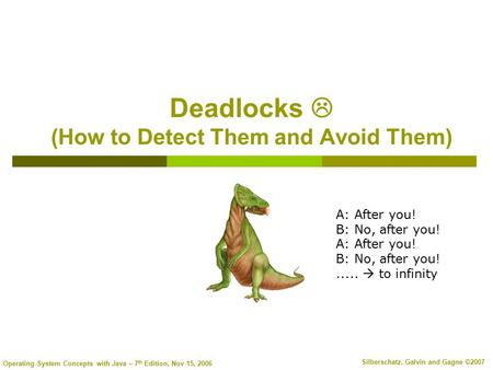 Operating System Concepts with Java – 7 th Edition, Nov 15, 2006 Silberschatz, Galvin and Gagne ©2007 Deadlocks  (How to Detect Them and Avoid Them) A: