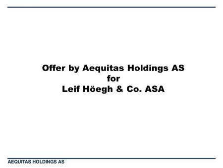 Offer by Aequitas Holdings AS for Leif Höegh & Co. ASA.