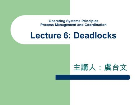 Operating Systems Principles Process Management and Coordination Lecture 6: Deadlocks 主講人:虞台文.