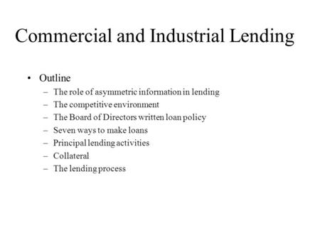 Commercial and Industrial Lending Outline –The role of asymmetric information in lending –The competitive environment –The Board of Directors written loan.