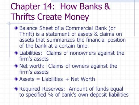 Chapter 14: How Banks & Thrifts Create Money Balance Sheet of a Commercial Bank (or Thrift) is a statement of assets & claims on assets that summarizes.