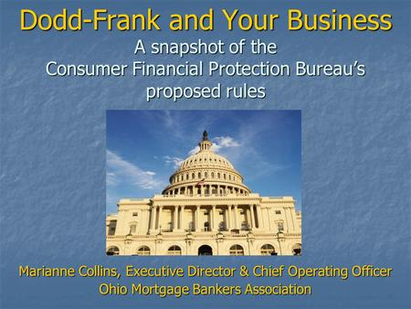 Dodd-Frank and Your Business A snapshot of the Consumer Financial Protection Bureau's proposed rules Marianne Collins, Executive Director & Chief Operating.