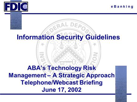 E B a n k i n g Information Security Guidelines ABA's Technology Risk Management – A Strategic Approach Telephone/Webcast Briefing June 17, 2002.