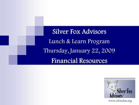 Silver Fox Advisors Financial Resources Silver Fox Advisors Lunch & Learn Program Thursday, January 22, 2009 Financial Resources www.silverfox.org.